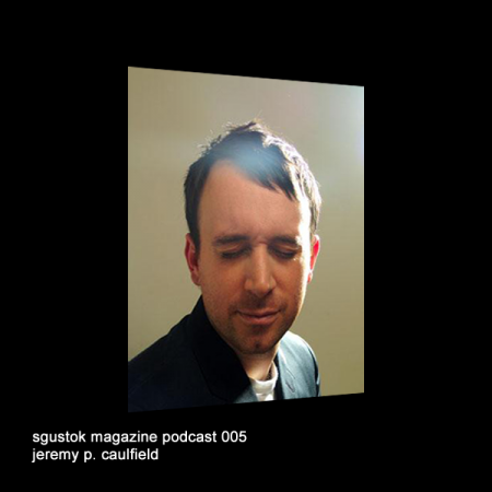 Jeremy P. Caulfield: Sgustok Magazine Podcast 005