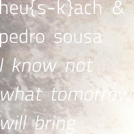 Heu{s-k}ach, Pedro Sousa – I Know Not What Tomorrow Will Bring