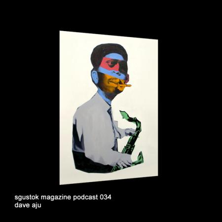 Dave Aju: Sgustok Magazine Podcast 034